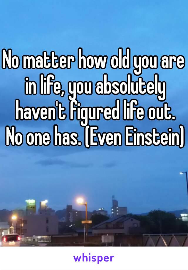 No matter how old you are in life, you absolutely haven't figured life out. No one has. (Even Einstein)