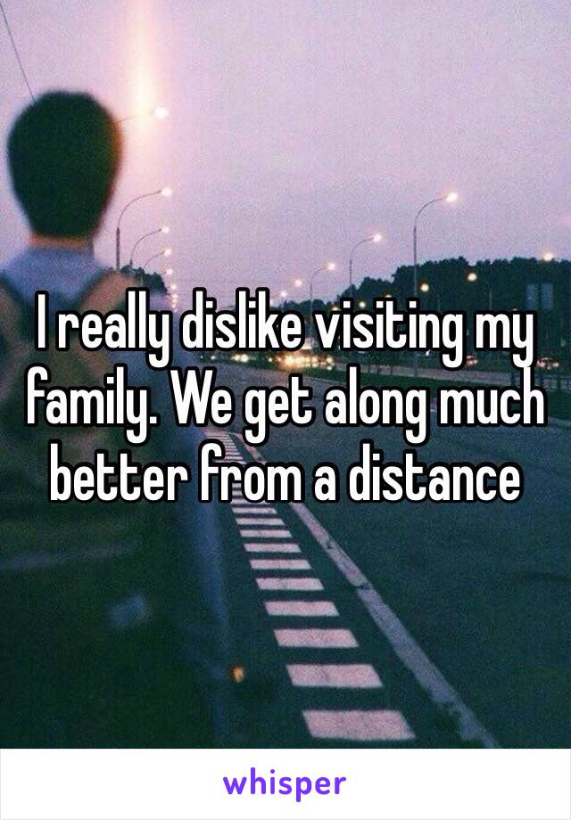 I really dislike visiting my family. We get along much better from a distance