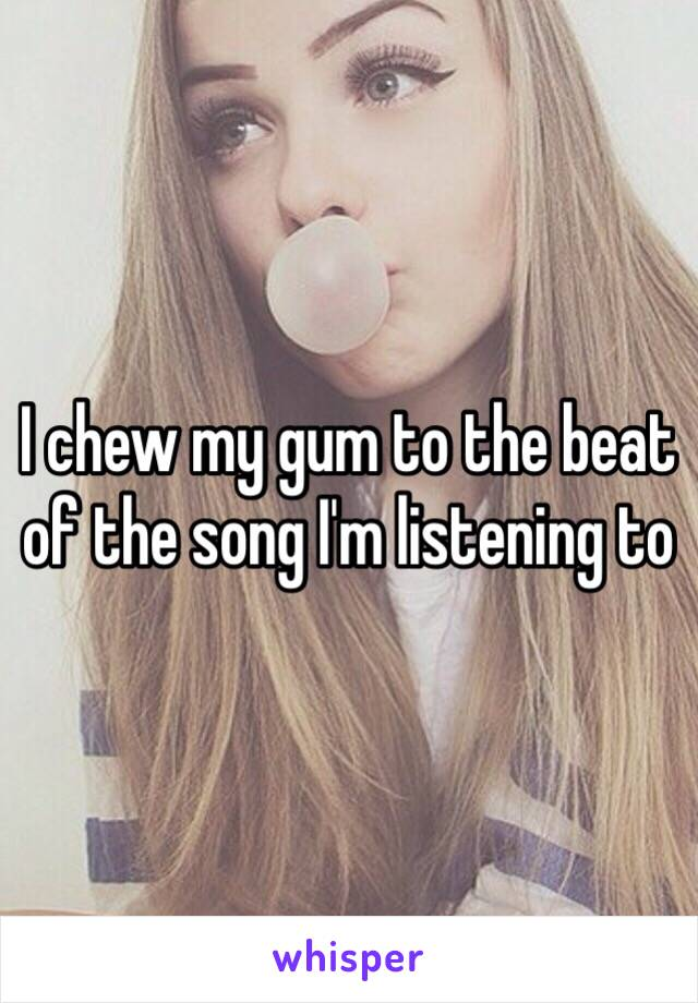 I chew my gum to the beat of the song I'm listening to