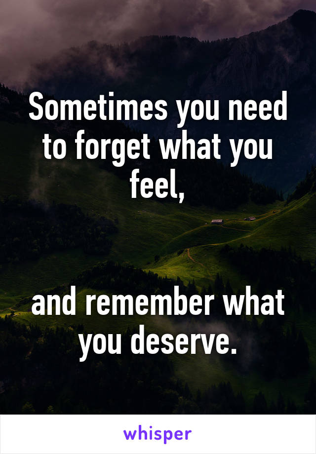 Sometimes you need to forget what you feel,   and remember what you deserve.