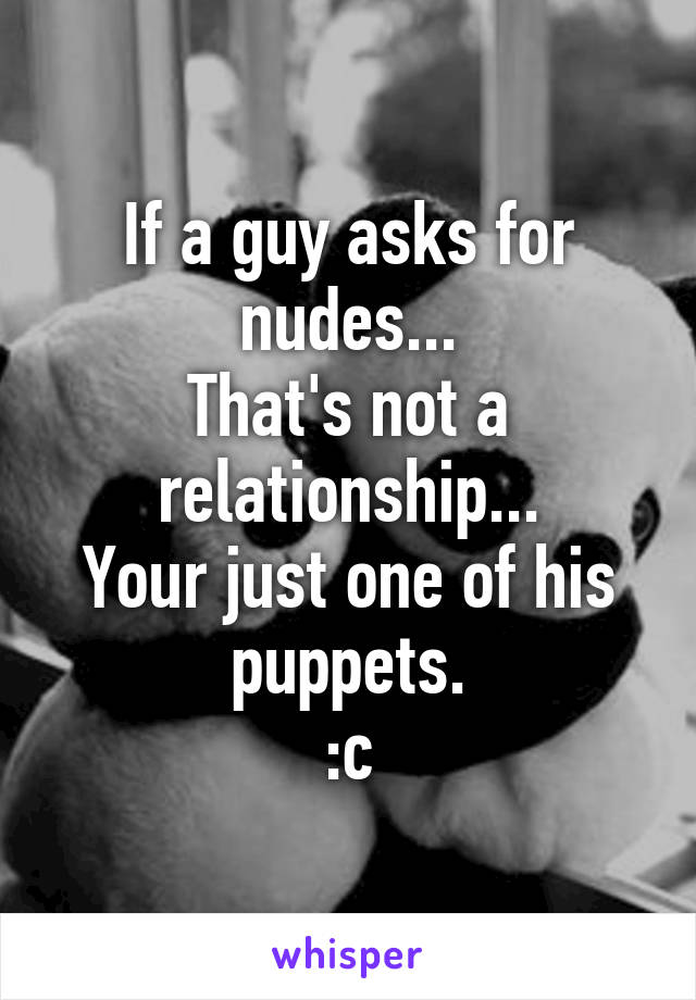 If a guy asks for nudes... That's not a relationship... Your just one of his puppets. :c