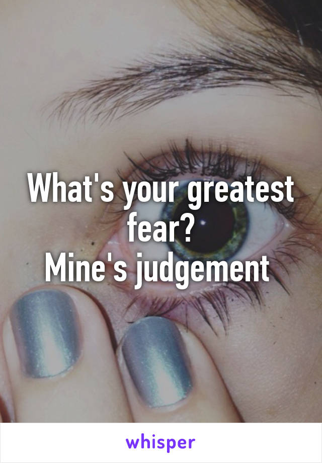 What's your greatest fear? Mine's judgement