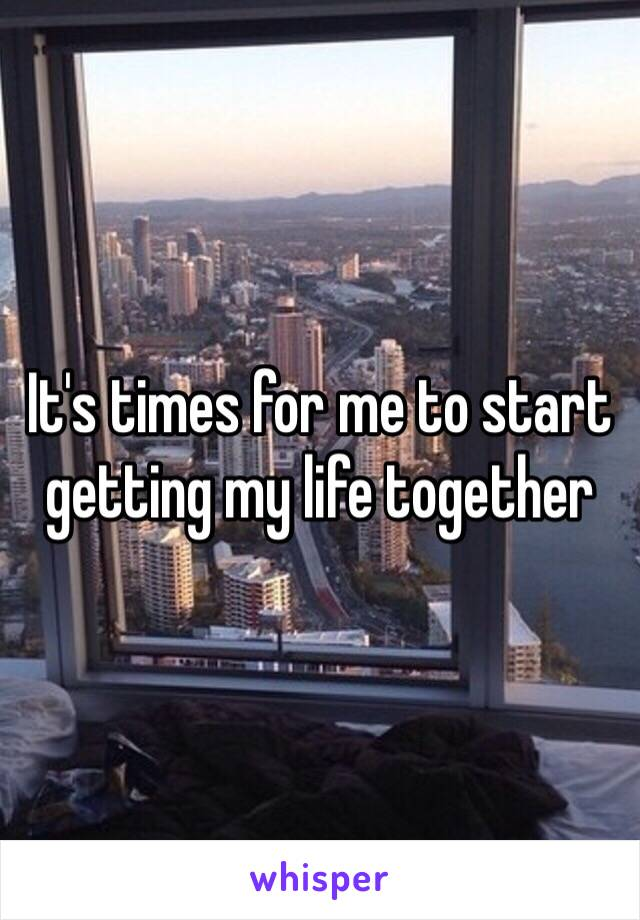It's times for me to start getting my life together