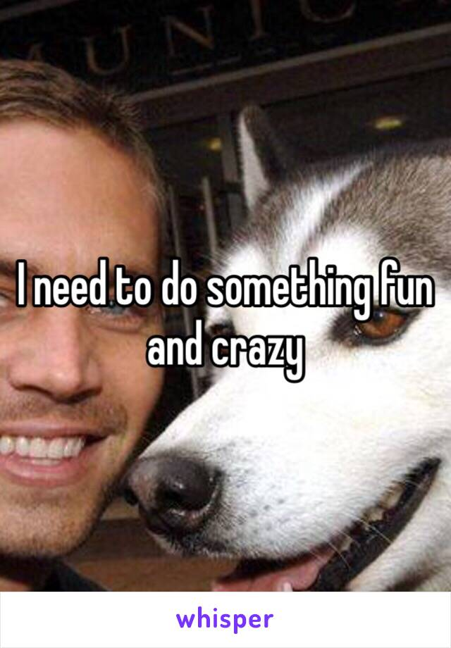 I need to do something fun and crazy