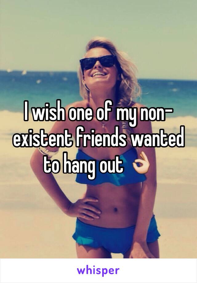 I wish one of my non-existent friends wanted to hang out 👌