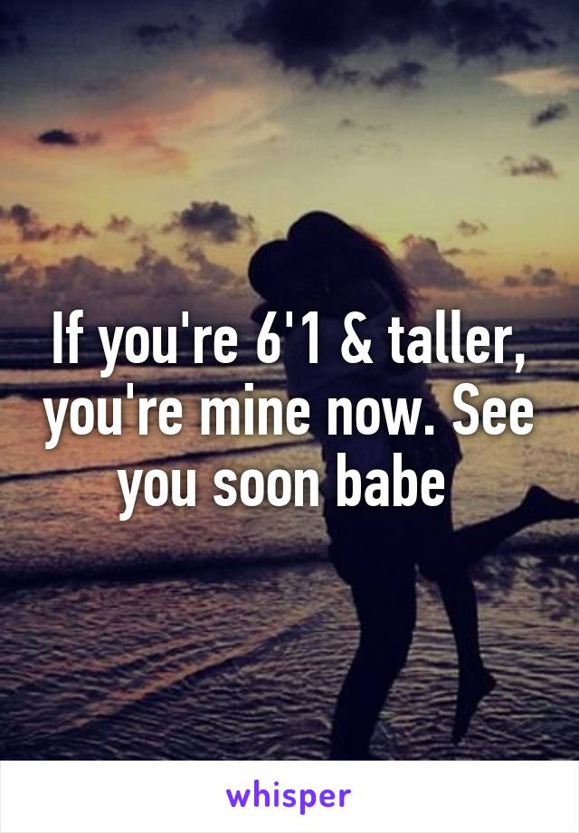 If you're 6'1 & taller, you're mine now. See you soon babe