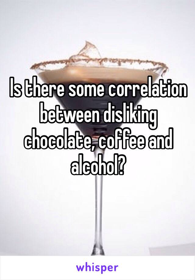 Is there some correlation between disliking chocolate, coffee and alcohol?