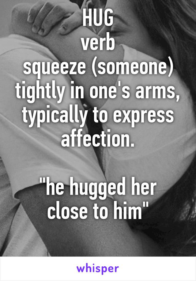 """HUG verb squeeze (someone) tightly in one's arms, typically to express affection.  """"he hugged her close to him"""""""