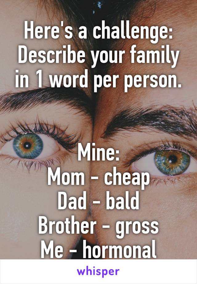 Here's a challenge: Describe your family in 1 word per person.   Mine: Mom - cheap Dad - bald Brother - gross Me - hormonal