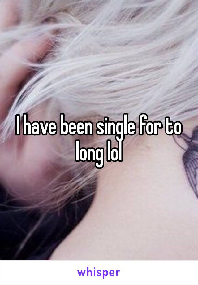 I have been single for to long lol