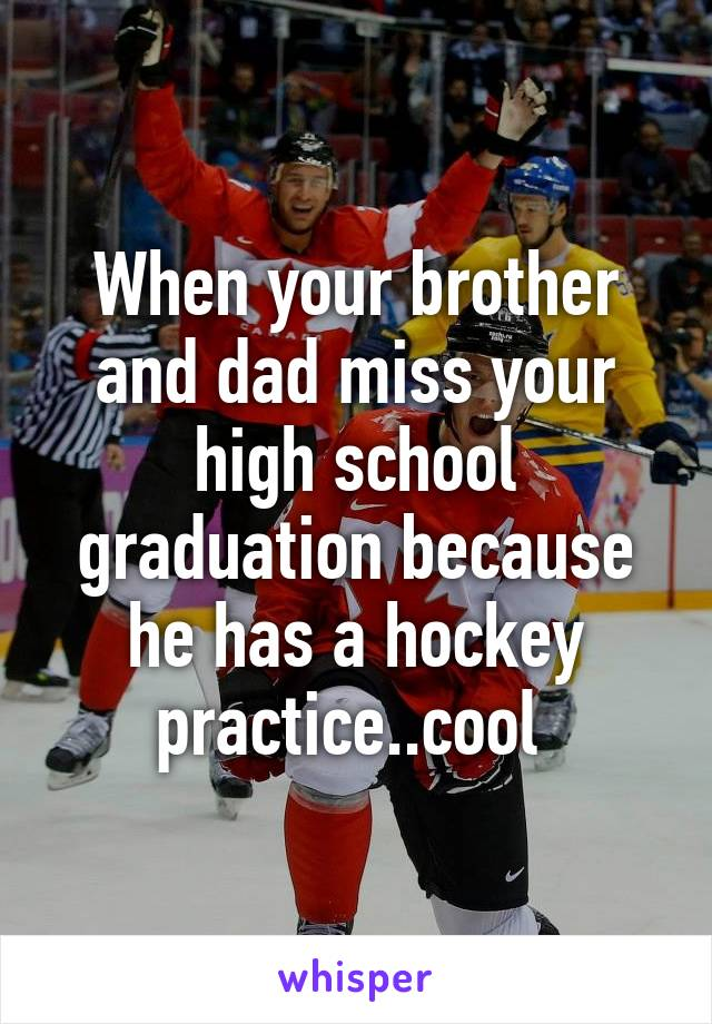 When your brother and dad miss your high school graduation because he has a hockey practice..cool