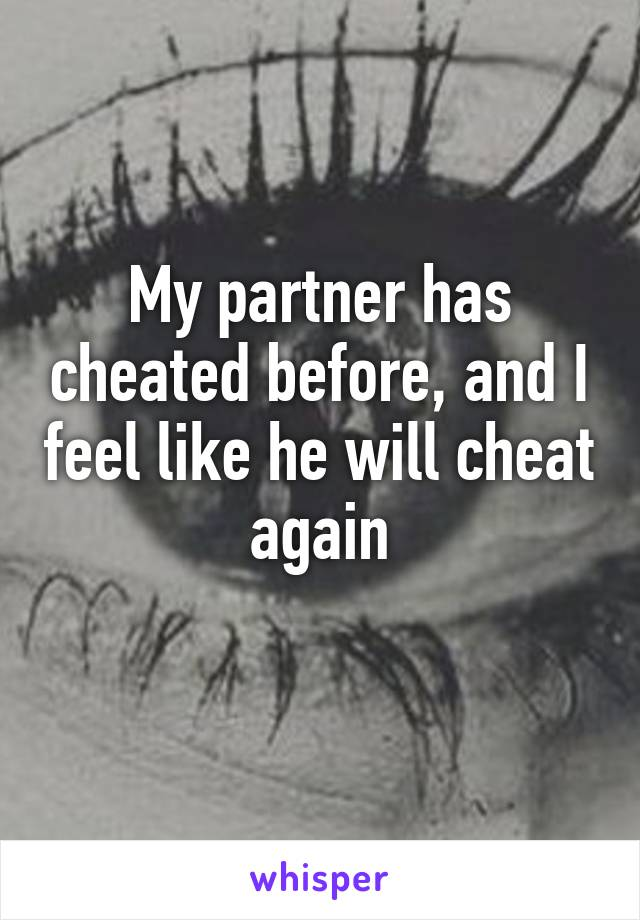 My partner has cheated before, and I feel like he will cheat again