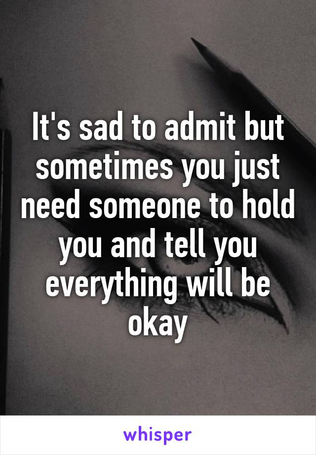 It's sad to admit but sometimes you just need someone to hold you and tell you everything will be okay