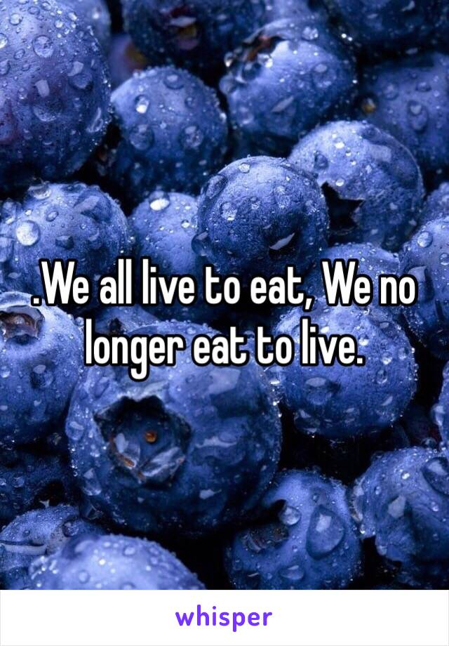 .We all live to eat, We no longer eat to live.