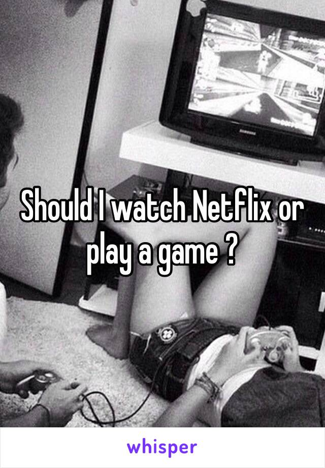 Should I watch Netflix or play a game ?