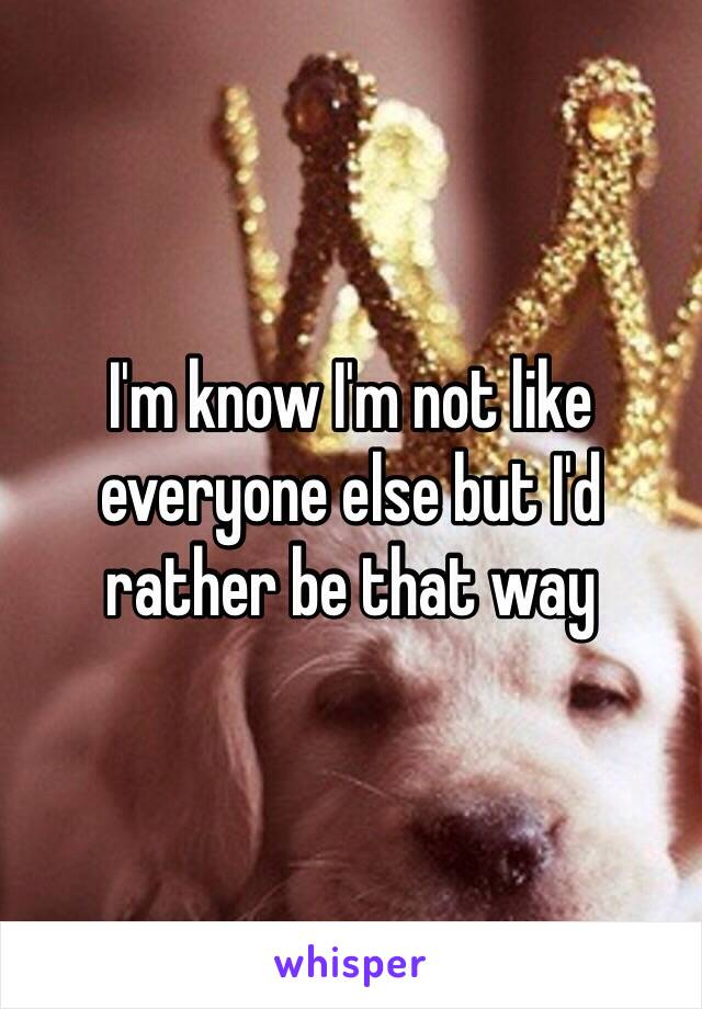 I'm know I'm not like everyone else but I'd rather be that way