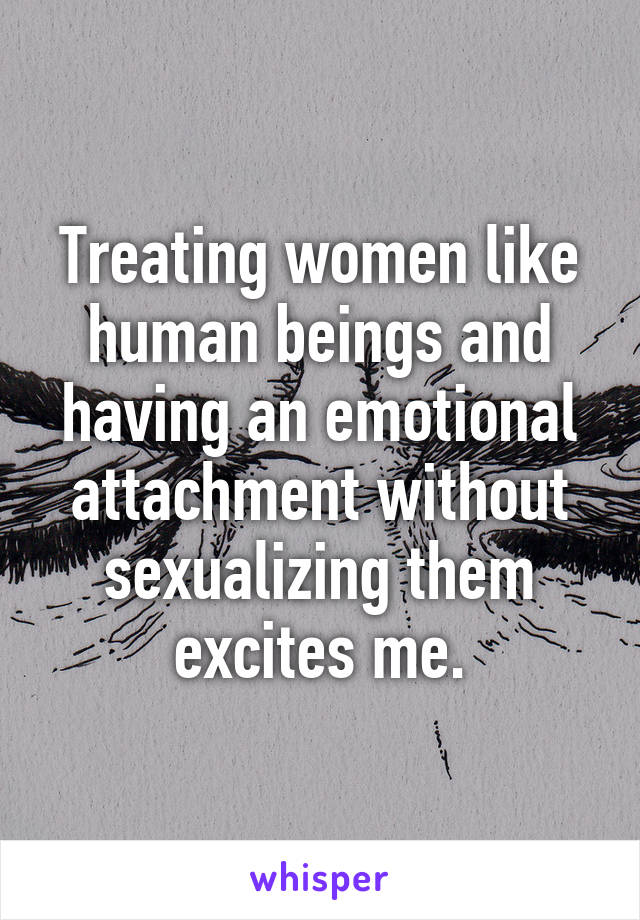Treating women like human beings and having an emotional attachment without sexualizing them excites me.