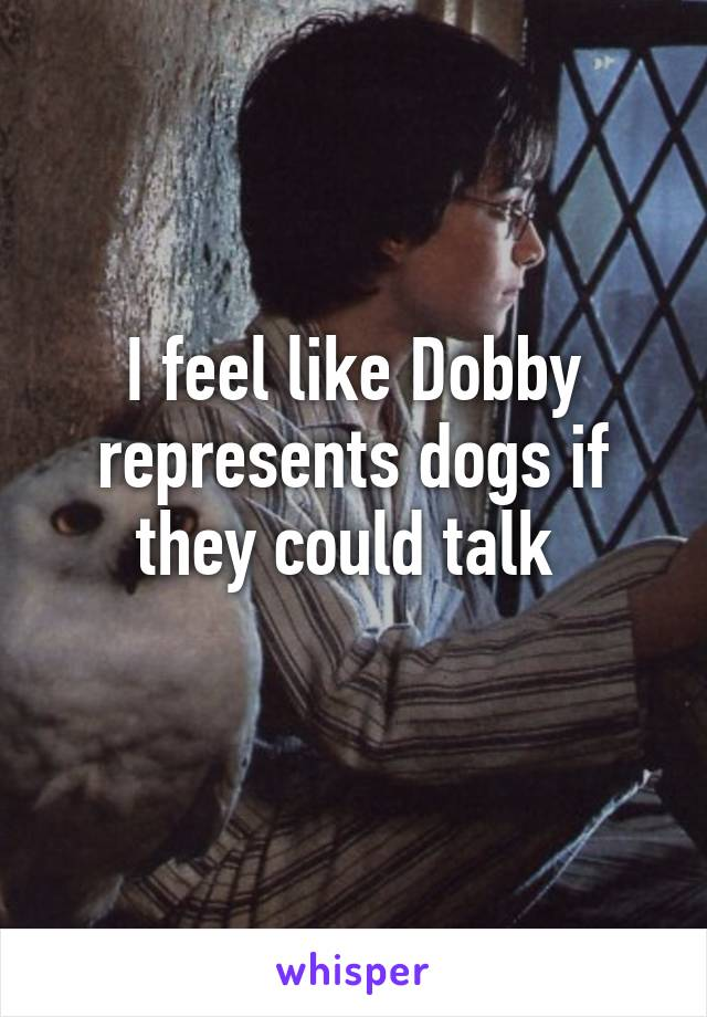 I feel like Dobby represents dogs if they could talk