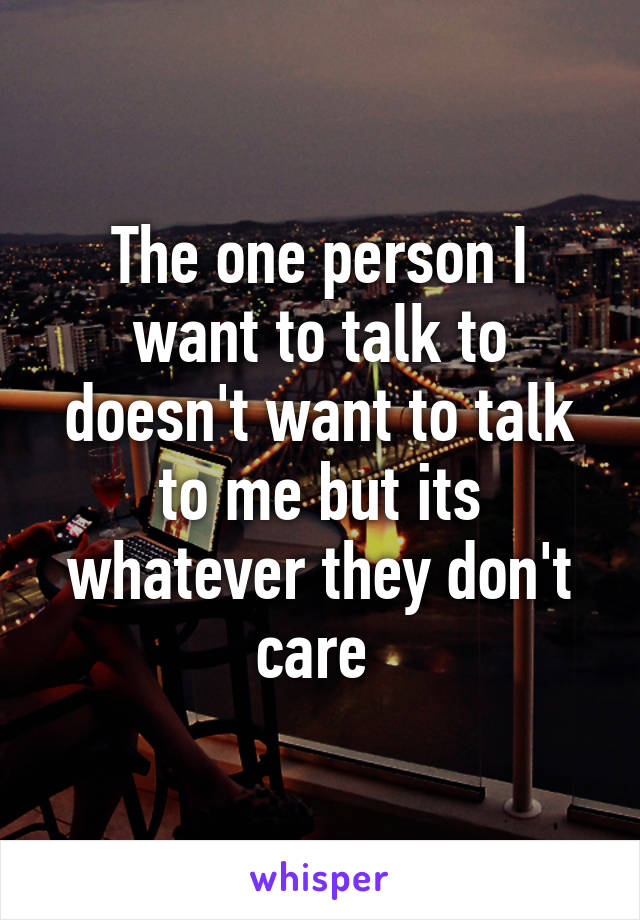 The one person I want to talk to doesn't want to talk to me but its whatever they don't care