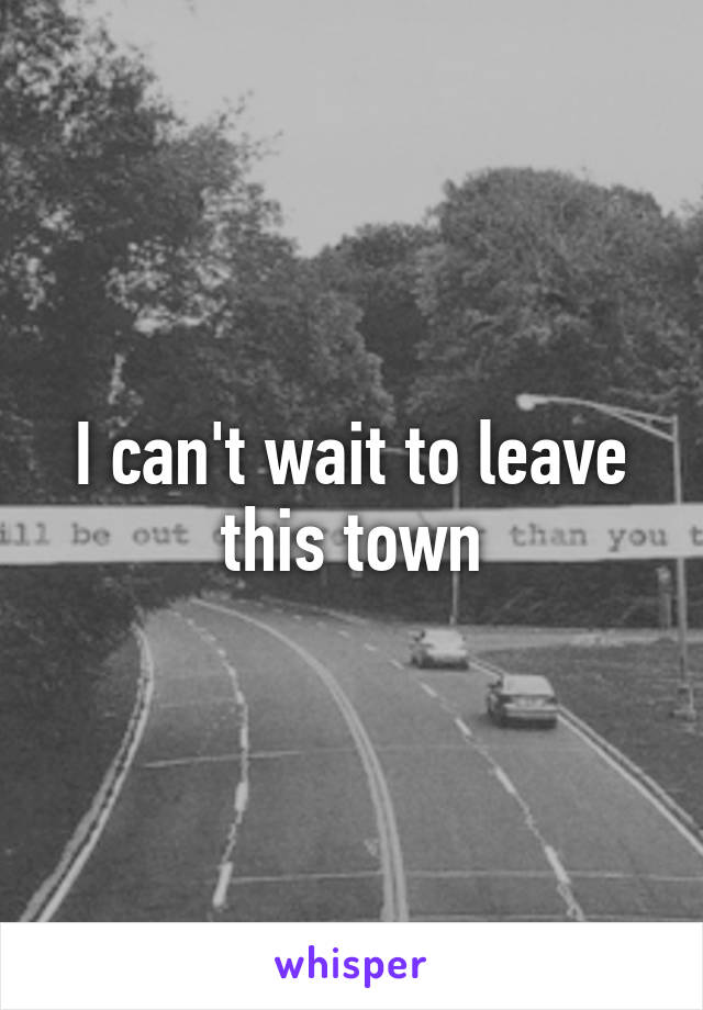 I can't wait to leave this town