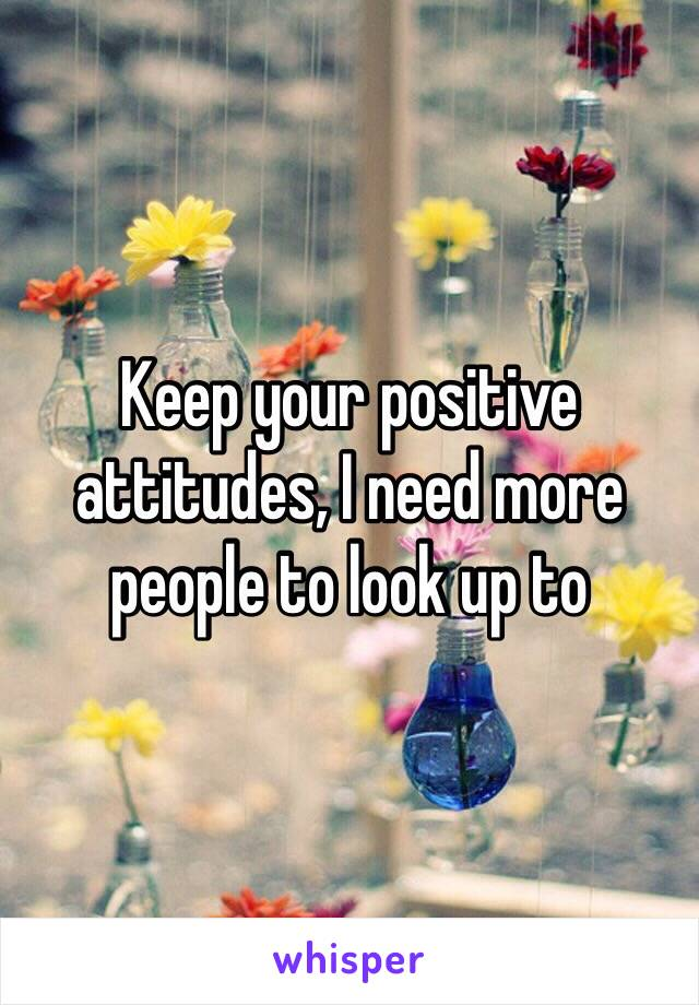 Keep your positive attitudes, I need more people to look up to
