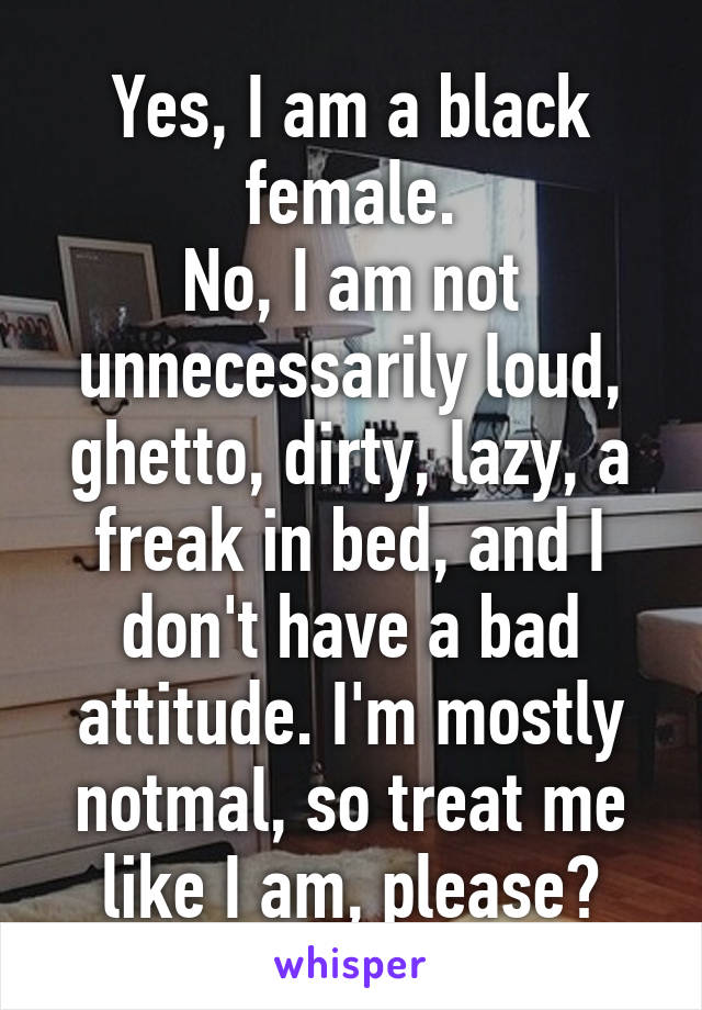 Yes, I am a black female. No, I am not unnecessarily loud, ghetto, dirty, lazy, a freak in bed, and I don't have a bad attitude. I'm mostly notmal, so treat me like I am, please?