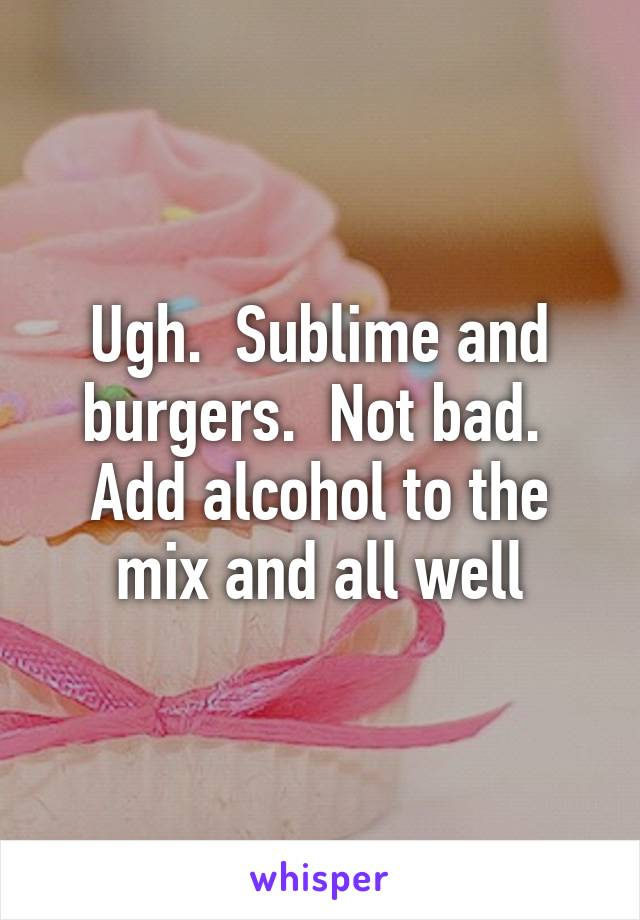 Ugh.  Sublime and burgers.  Not bad.  Add alcohol to the mix and all well