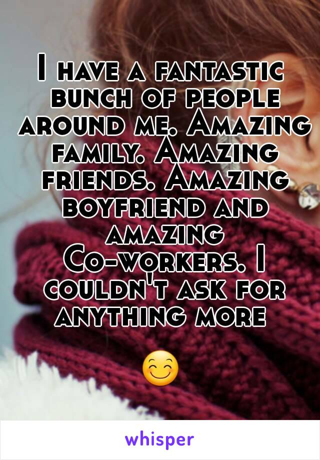 I have a fantastic bunch of people around me. Amazing family. Amazing friends. Amazing boyfriend and amazing Co-workers. I couldn't ask for anything more   😊