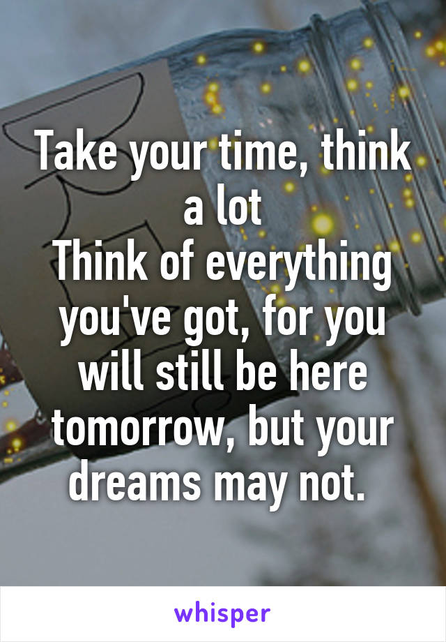 Take your time, think a lot Think of everything you've got, for you will still be here tomorrow, but your dreams may not.