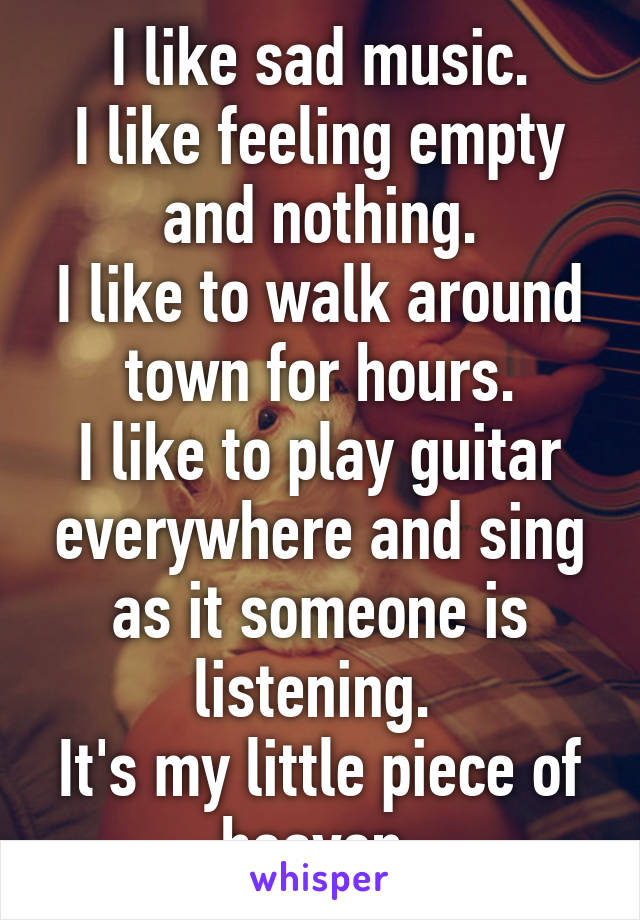 I like sad music. I like feeling empty and nothing. I like to walk around town for hours. I like to play guitar everywhere and sing as it someone is listening.  It's my little piece of heaven.