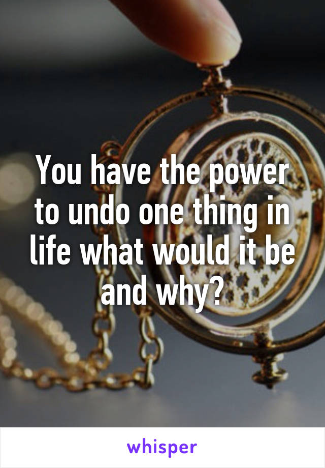 You have the power to undo one thing in life what would it be and why?