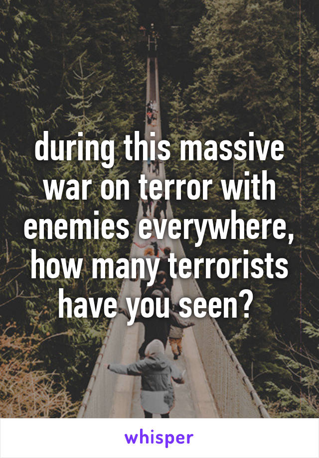 during this massive war on terror with enemies everywhere, how many terrorists have you seen?