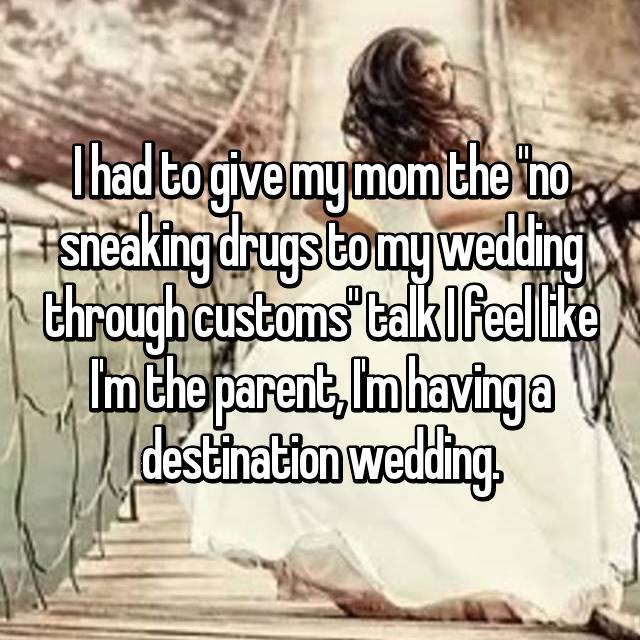 "I had to give my mom the ""no sneaking drugs to my wedding through customs"" talk I feel like I'm the parent, I'm having a destination wedding."