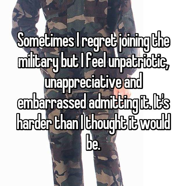 Sometimes I regret joining the military but I feel unpatriotic, unappreciative and embarrassed admitting it. It's harder than I thought it would be.