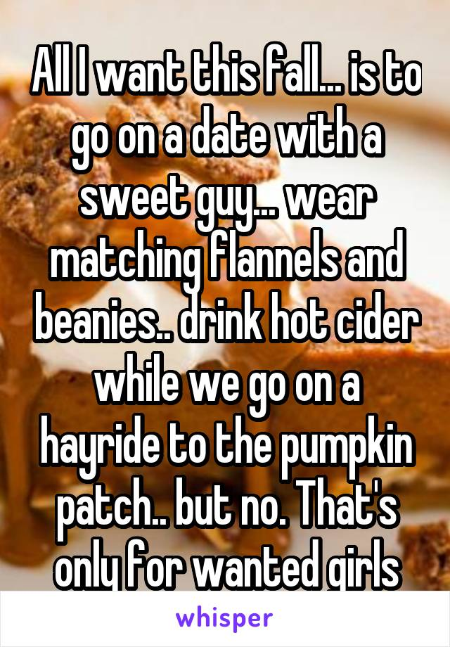All I want this fall... is to go on a date with a sweet guy... wear matching flannels and beanies.. drink hot cider while we go on a hayride to the pumpkin patch.. but no. That's only for wanted girls