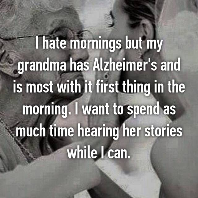 I hate mornings but my grandma has Alzheimer's and is most with it first thing in the morning. I want to spend as much time hearing her stories while I can.