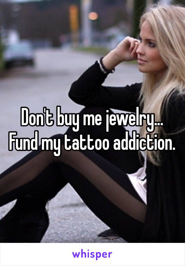 Don't buy me jewelry...  Fund my tattoo addiction.