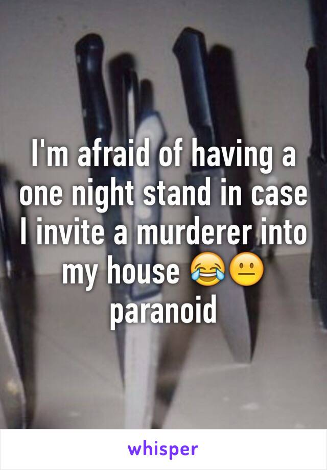 I'm afraid of having a one night stand in case I invite a murderer into my house 😂😐 paranoid