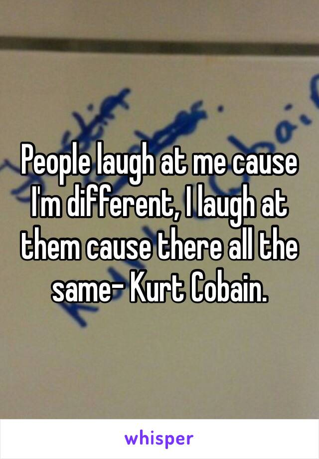 People laugh at me cause I'm different, I laugh at them cause there all the same- Kurt Cobain.