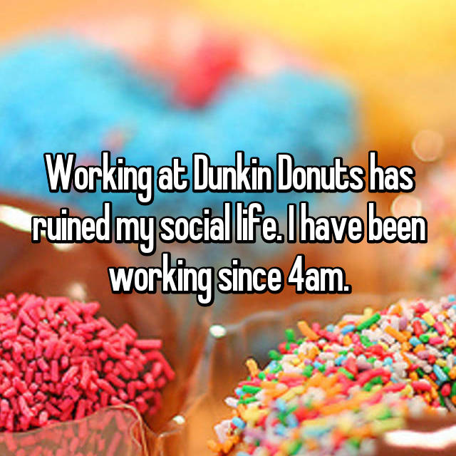 Working at Dunkin Donuts has ruined my social life. I have been working since 4am.