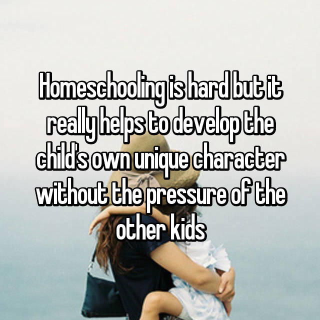 Homeschooling is hard but it really helps to develop the child's own unique character without the pressure of the other kids