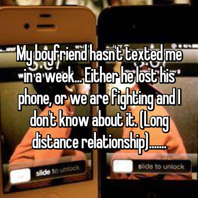 My boyfriend hasn't texted me in a week... Either he lost his phone, or we are fighting and I don't know about it. (Long distance relationship).......