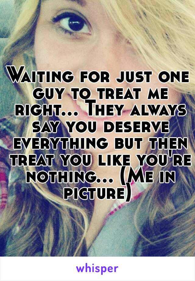 Waiting for just one guy to treat me right... They always say you deserve everything but then treat you like you're nothing... (Me in picture)