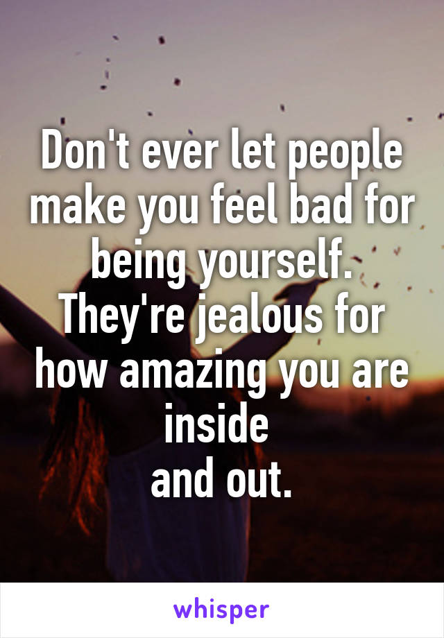 Don't ever let people make you feel bad for being yourself ...