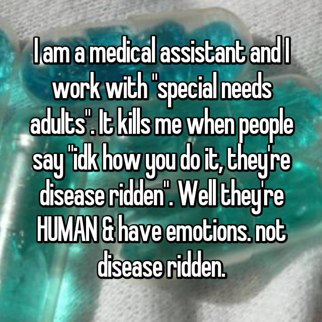 "I am a medical assistant and I work with ""special needs adults"". It kills me when people say ""idk how you do it, they're disease ridden"". Well they're HUMAN & have emotions. not disease ridden."