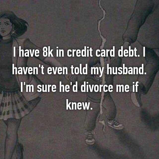 I have 8k in credit card debt. I haven't even told my husband. I'm sure he'd divorce me if knew.