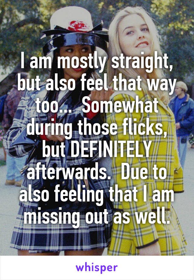 I am mostly straight, but also feel that way too...  Somewhat during those flicks, but DEFINITELY afterwards.  Due to also feeling that I am missing out as well.