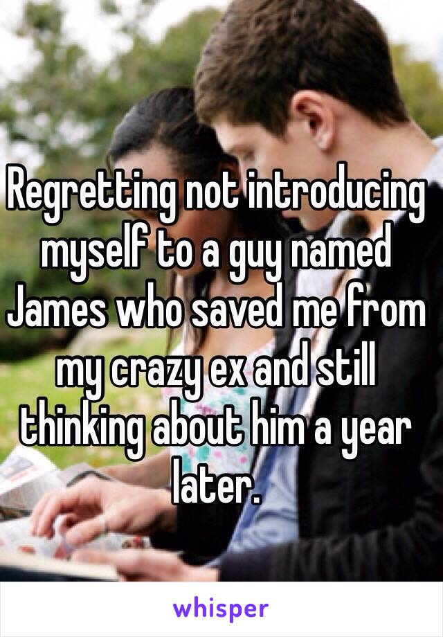 Regretting not introducing myself to a guy named James who saved me