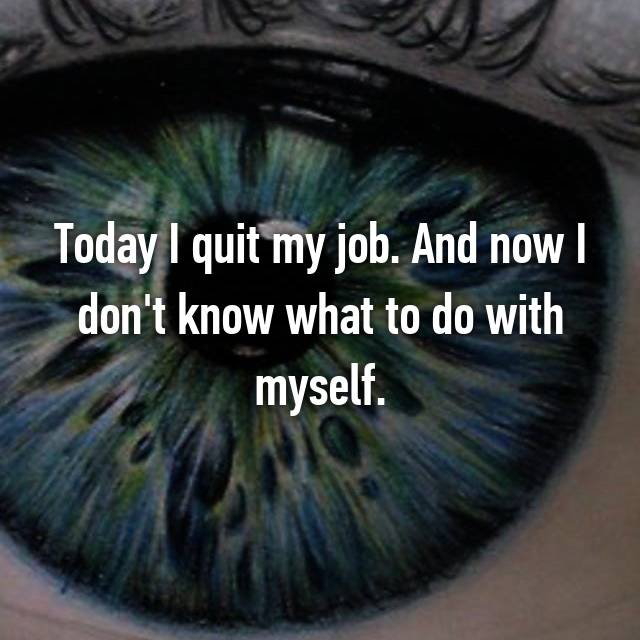 Today I quit my job. And now I don't know what to do with myself.