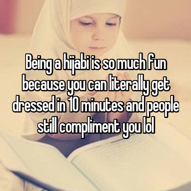Being a hijabi is so much fun because you can literally get dressed in 10 minutes and people still compliment you lol😂